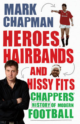 Heroes, Hairbands and Hissy Fits: Chappers' Modern History of Football (Hardback)