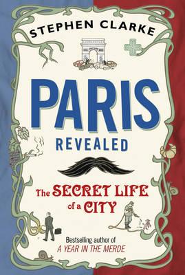 Paris Revealed: The Secret Life of a City (Hardback)
