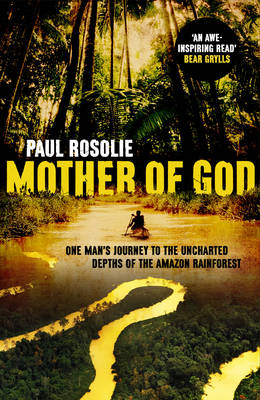 Mother of God: One Man's Journey to the Uncharted Depths of the Amazon Rainforest (Hardback)