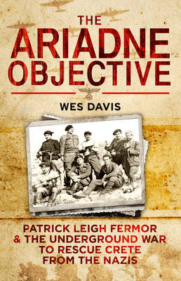 The Ariadne Objective: Patrick Leigh Fermor and the Underground War to Rescue Crete from the Nazis (Hardback)