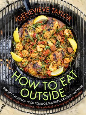 How To Eat Outside: Fabulous Al Fresco Food for BBQs, Bonfires, Camping and More (Hardback)