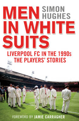 Men in White Suits: Liverpool FC in the 1990s - The Players' Stories (Hardback)