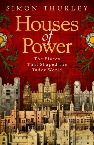 Houses of Power: The Places that Shaped the Tudor World (Hardback)