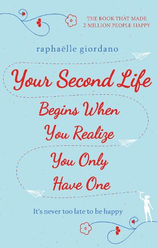 Your Second Life Begins When You Realize You Only Have One: The novel that has made over 2 million readers happier (Hardback)
