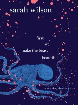 First, We Make the Beast Beautiful: A new story about anxiety (Hardback)