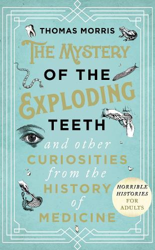 The Mystery of the Exploding Teeth and Other Curiosities from the History of Medicine (Hardback)