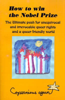 How to Win the Nobel Prize: The Ultimate Push for Unequivocal & Irrevocable Queer Rights and for a Queer-Friendly World - Paradox and Human Learning Series (Paperback)