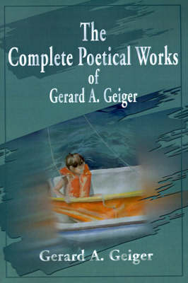 The Complete Poetical Works of Gerard A. Geiger (Paperback)