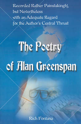 The Poetry of Alan Greenspan: Recorded Rather Painstakingly, But Nevertheless with an Adequate Regard for the Author's Central Thrust (Paperback)