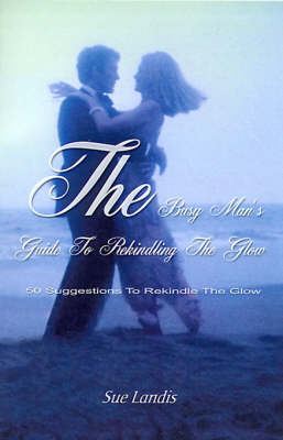 The Busy Man's Guide to Rekindling the Glow: 50 Suggestions to Rekindle the Glow (Paperback)