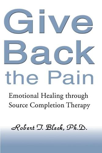 Give Back the Pain: Emotional Healing Through Source Completion Therapy (Paperback)
