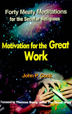 Motivation for the Great Work: Forty Meaty Meditations for the Secular-Religious (Paperback)