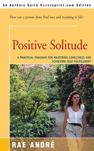 Positive Solitude: A Practical Program for Mastering Loneliness and Achieving Self-Fulfillment (Paperback)