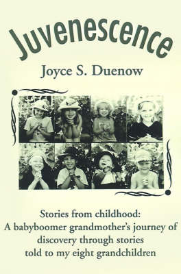 Juvenescense: Stories from Childhood: A Babyboomer Grandmother's Journey of Discovery Through Stories Told to My Eight Grandchildren (Paperback)