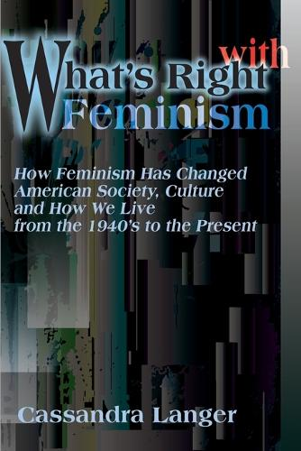 What's Right with Feminism: How Feminism Has Changed American Society, Culture, and How We Live from the 1940s to the Present (Paperback)