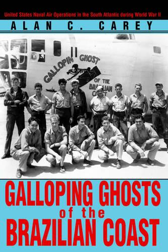 Galloping Ghosts of the Brazilian Coast: United States Naval Air Operations in the South Atlantic During World War II (Paperback)