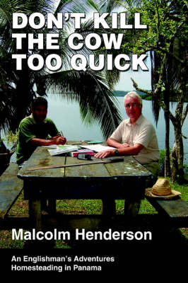 Don't Kill the Cow Too Quick: An Englishman's Adventures Homesteading in Panama (Paperback)