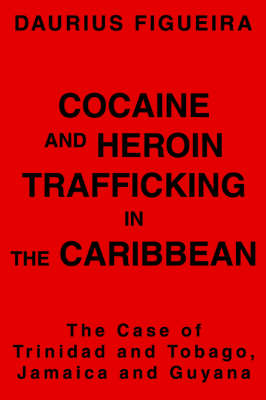 Cocaine and Heroin Trafficking in the Caribbean: The Case of Trinidad and Tobago, Jamaica and Guyana (Paperback)
