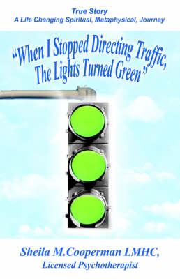 When I Stopped Directing Traffic, the Lights Turned Green: True Story/ A Life Changing Spiritual, Metaphysical, Journey (Paperback)