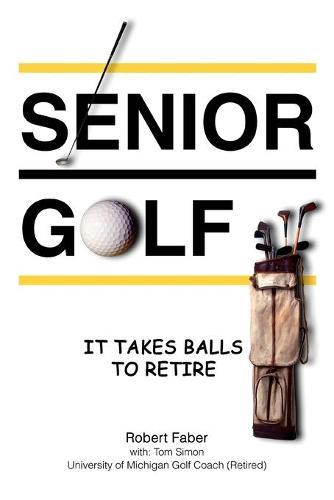 Senior Golf: It Takes Balls to Retire (Paperback)