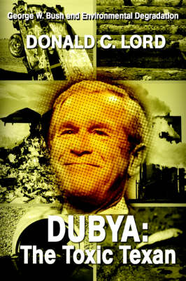 Dubya: The Toxic Texan: George W. Bush and Environmental Degradation (Paperback)