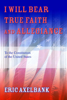 I Will Bear True Faith and Allegiance: To the Constitution of the United States (Paperback)