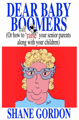 Dear Baby Boomers: (Or How to 'Raise' Your Senior Parents Along with Your Children) (Paperback)