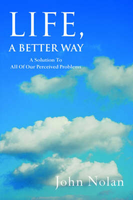 Life, a Better Way: A Solution to All of Our Perceived Problems (Paperback)