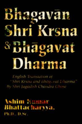 Bhagavan Shri Krsna & Bhagavat Dharma: English Translation of Shri Krsna and Bhagavat Dharma by Shri Jagadish Chandra Ghose (Paperback)