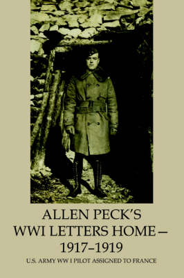 Allen Peck's Wwi Letters Home - 1917-1919: U.S. Army WW I Pilot Assigned to France (Paperback)