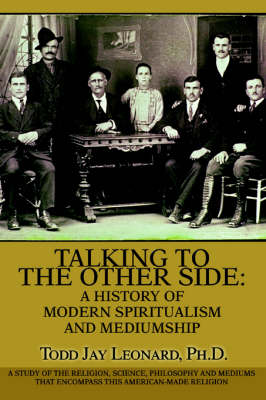 Talking to the Other Side: A History of Modern Spiritualism and Mediumship: A Study of the Religion, Science, Philosophy and Mediums That Encompass This American-Made Religion (Paperback)