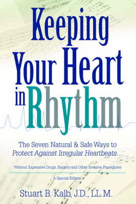 Keeping Your Heart in Rhythm: The Seven Natural & Safe Ways to Protect Against Irregular Heartbeats... (Paperback)