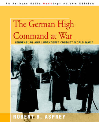The German High Command at War: Hindenburg and Ludendorff Conduct World War I (Paperback)