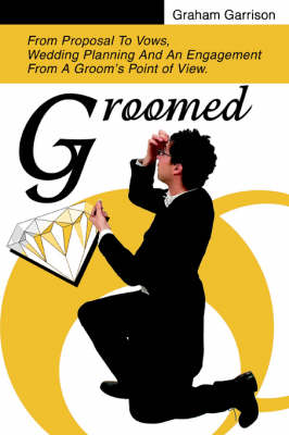 Groomed: From Proposal to Vows, Wedding Planning and an Engagement from a Groom's Point of View. (Paperback)