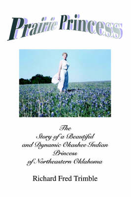 Prairie Princess: The Story of a Beautiful and Dynamic Okashee Indian Princess of Northeastern Oklahoma (Paperback)