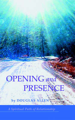 Opening and Presence: A Spiritual Path of Relationship (Paperback)