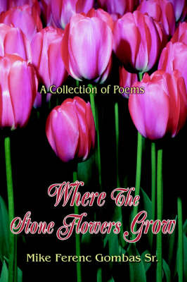 Where the Stone Flowers Grow: A Collection of Poems (Paperback)