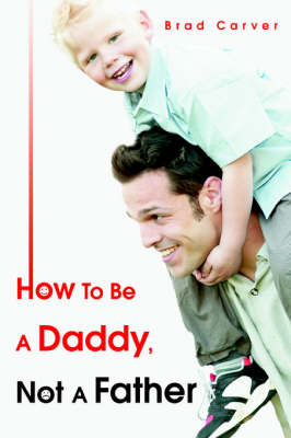 How to Be a Daddy, Not a Father (Paperback)