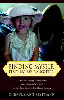 Finding Myself, Finding My Daughter: An Open and Honestly Written Journal about a Woman's Struggle to First Find Herself and Then Her Adopted Daughter. (Paperback)