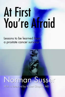 At First You're Afraid: Lessons to Be Learned from a Prostate Cancer Survivor (Paperback)