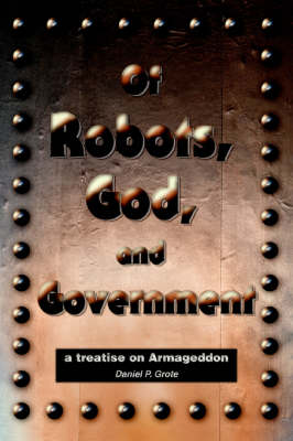 Of Robots, God, and Government: A Treatise on Armageddon (Paperback)