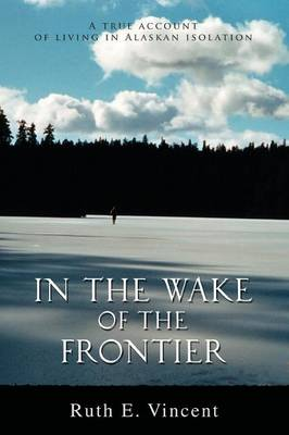 In the Wake of the Frontier: A True Account of Living in Alaskan Isolation (Paperback)