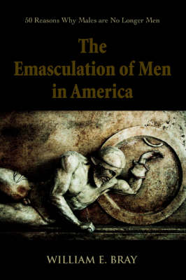 The Emasculation of Men in America: 50 Reasons Why Males Are No Longer Men (Paperback)