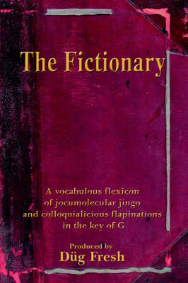 The Fictionary: A Vocabulous Flexicon of Jocumolecular Jingo and Colloquialicious Flapinations in the Key of G (Paperback)