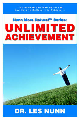Nunn More Naturaltm Series: Unlimited Achievement: You Have to See It to Believe It You Have to Believe It to Achieve It (Paperback)