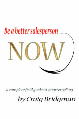 Be a Better Salesperson Now!: A Complete Field Guide to Smarter Selling (Paperback)