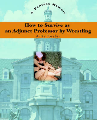 How to Survive as an Adjunct Professor by Wrestling: A Fantasy Memoir (Paperback)