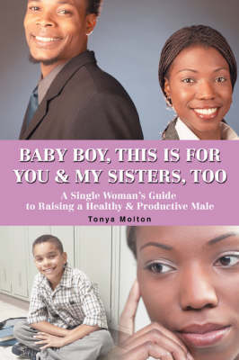 Baby Boy, This Is for You & My Sisters, Too: A Single Woman's Guide to Raising a Healthy & Productive Male (Paperback)