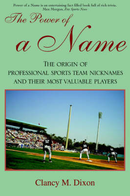 The Power of a Name: The Origin of Professional Sports Team Nicknames and Their Most Valuable Players (Paperback)