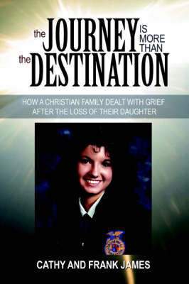 The Journey Is More Than the Destination: How a Christian Family Dealt with Grief After the Loss of Their Daughter (Paperback)